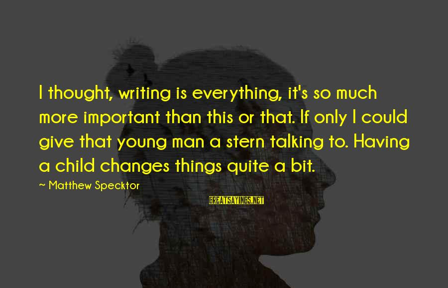Talking To Your Child Sayings By Matthew Specktor: I thought, writing is everything, it's so much more important than this or that. If