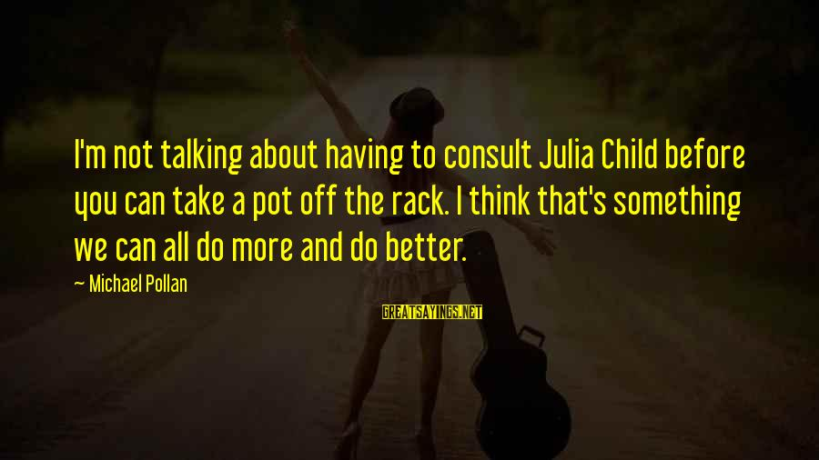Talking To Your Child Sayings By Michael Pollan: I'm not talking about having to consult Julia Child before you can take a pot
