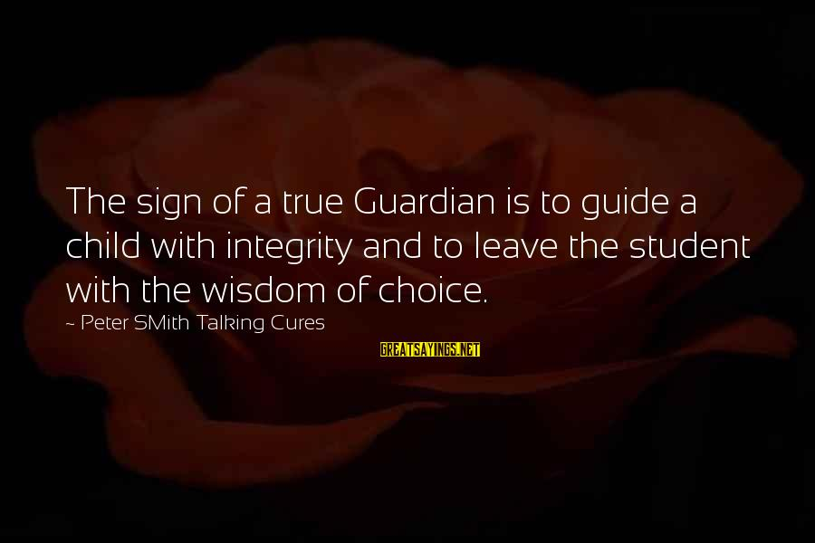 Talking To Your Child Sayings By Peter SMith Talking Cures: The sign of a true Guardian is to guide a child with integrity and to