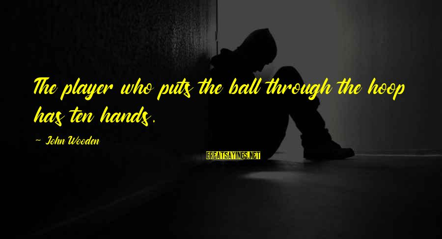 Taln Sayings By John Wooden: The player who puts the ball through the hoop has ten hands.