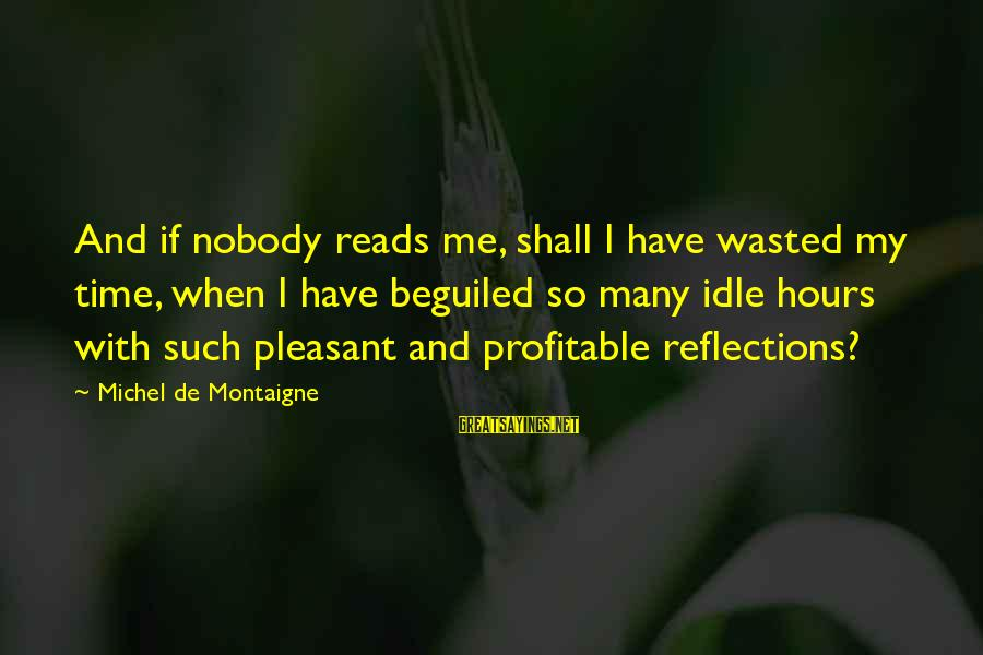 Taln Sayings By Michel De Montaigne: And if nobody reads me, shall I have wasted my time, when I have beguiled