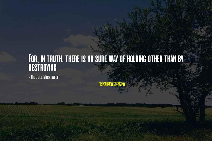 Tamara Foster Sayings By Niccolo Machiavelli: For, in truth, there is no sure way of holding other than by destroying