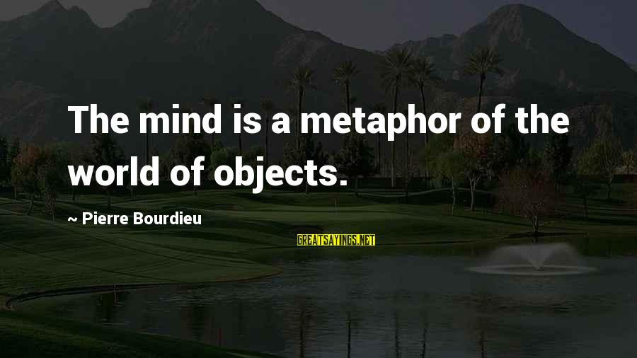 Tamara Foster Sayings By Pierre Bourdieu: The mind is a metaphor of the world of objects.