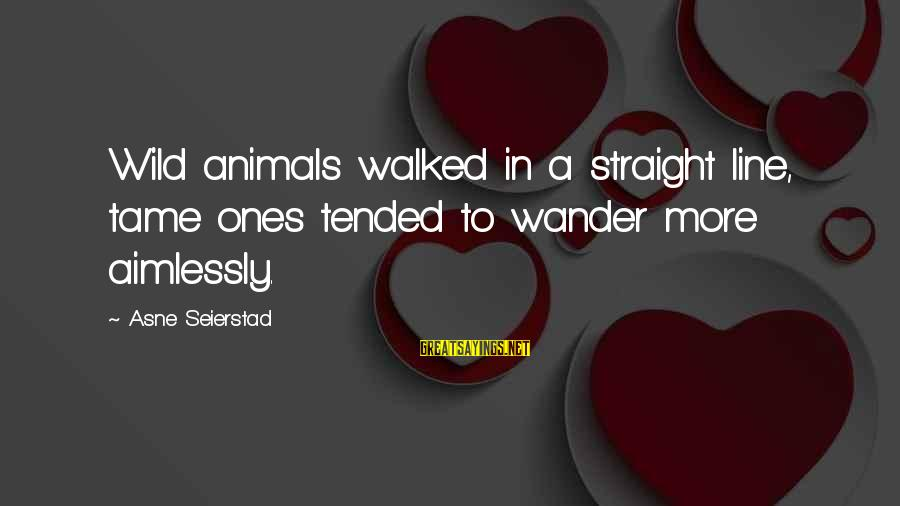 Tame Animals Sayings By Asne Seierstad: Wild animals walked in a straight line, tame ones tended to wander more aimlessly.