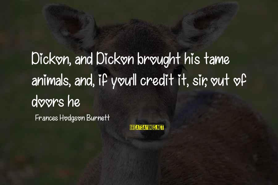 Tame Animals Sayings By Frances Hodgson Burnett: Dickon, and Dickon brought his tame animals, and, if you'll credit it, sir, out of