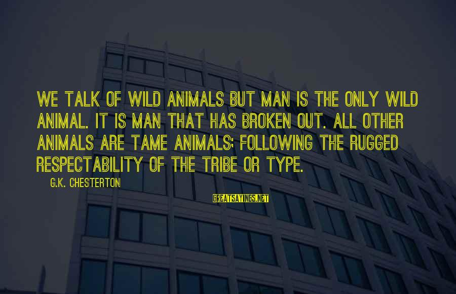 Tame Animals Sayings By G.K. Chesterton: We talk of wild animals but man is the only wild animal. It is man
