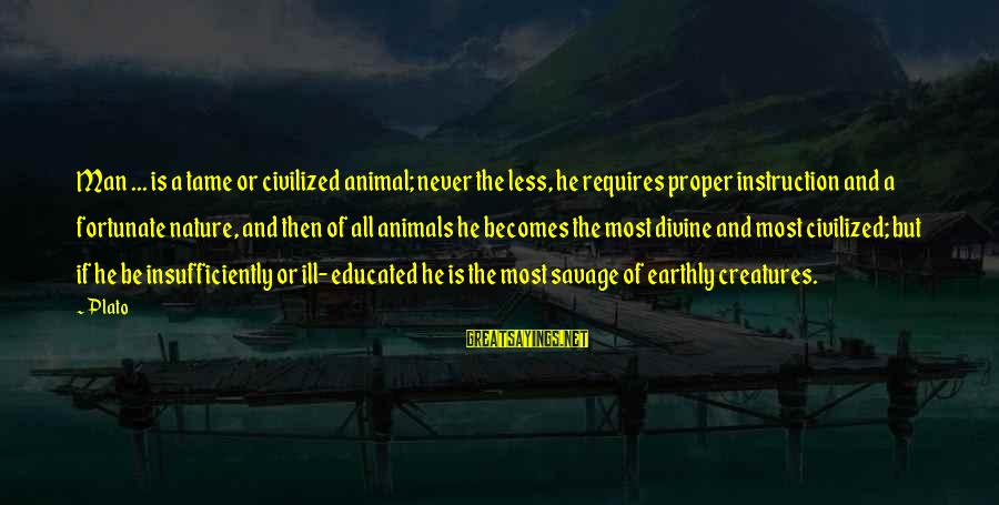 Tame Animals Sayings By Plato: Man ... is a tame or civilized animal; never the less, he requires proper instruction