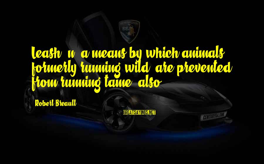 Tame Animals Sayings By Robert Breault: Leash: n, a means by which animals, formerly running wild, are prevented from running tame,