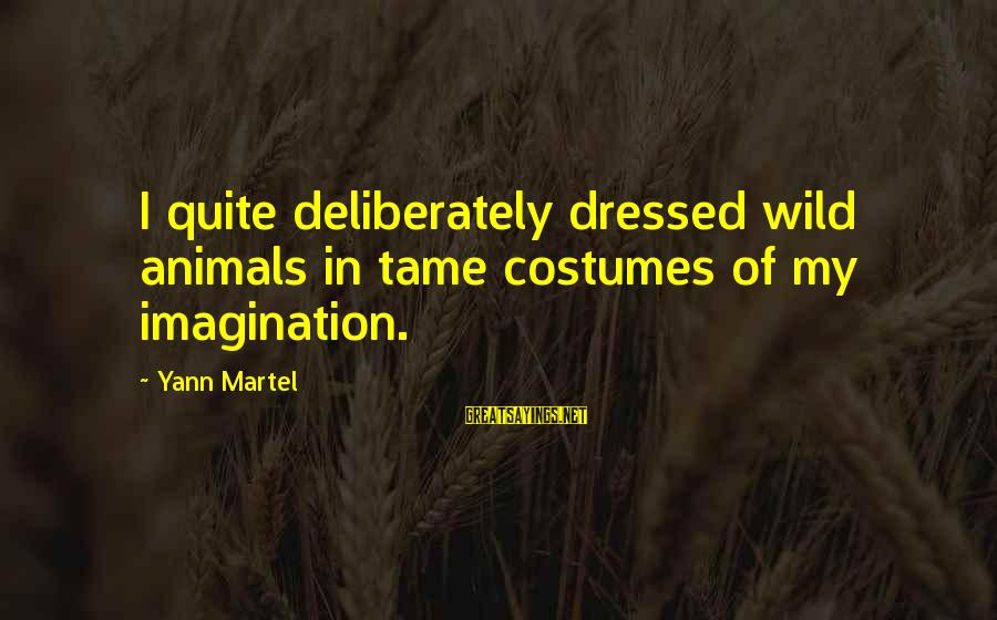 Tame Animals Sayings By Yann Martel: I quite deliberately dressed wild animals in tame costumes of my imagination.