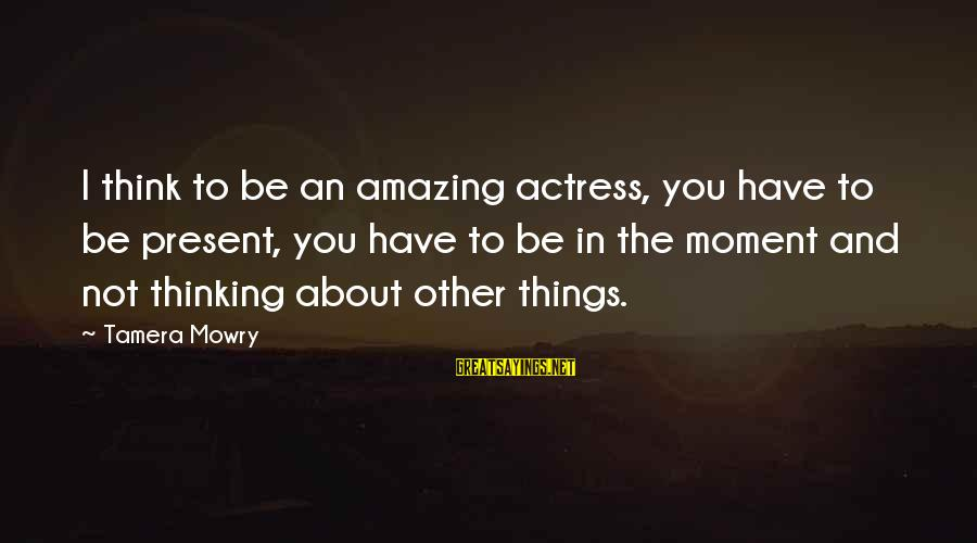 Tamera Mowry Sayings By Tamera Mowry: I think to be an amazing actress, you have to be present, you have to