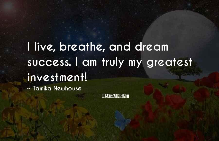 Tamika Newhouse Sayings: I live, breathe, and dream success. I am truly my greatest investment!