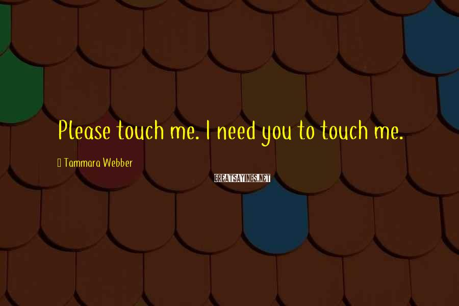 Tammara Webber Sayings: Please touch me. I need you to touch me.
