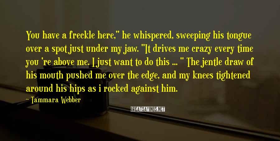 """Tammara Webber Sayings: You have a freckle here,"""" he whispered, sweeping his tongue over a spot just under"""