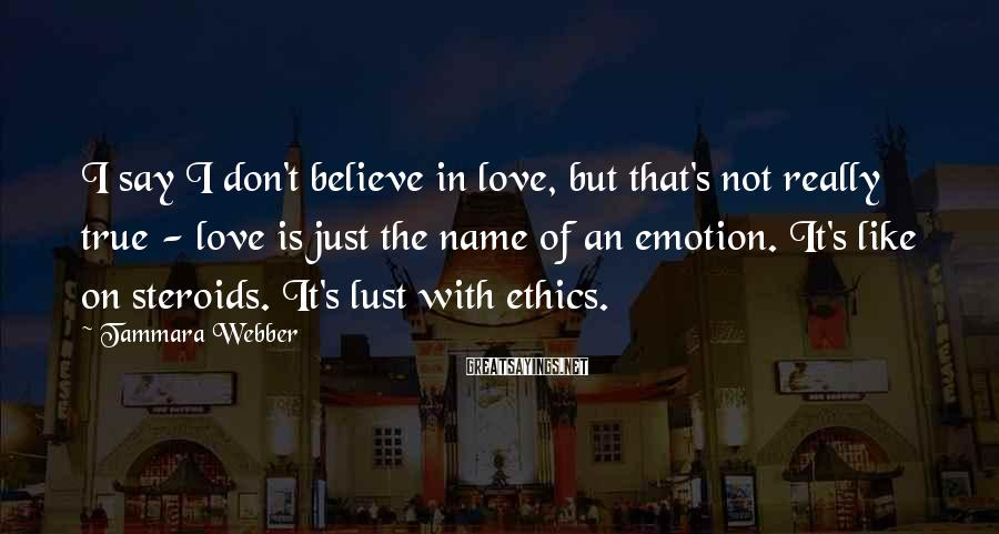 Tammara Webber Sayings: I say I don't believe in love, but that's not really true - love is