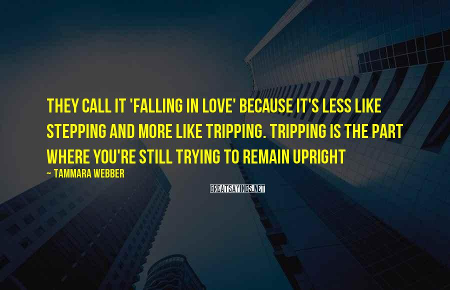 Tammara Webber Sayings: They call it 'falling in love' because it's less like stepping and more like tripping.