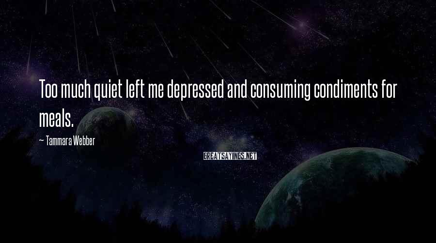 Tammara Webber Sayings: Too much quiet left me depressed and consuming condiments for meals.