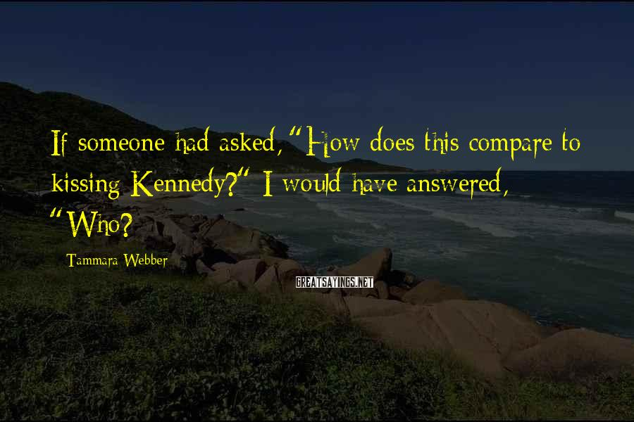 """Tammara Webber Sayings: If someone had asked, """"How does this compare to kissing Kennedy?"""" I would have answered,"""