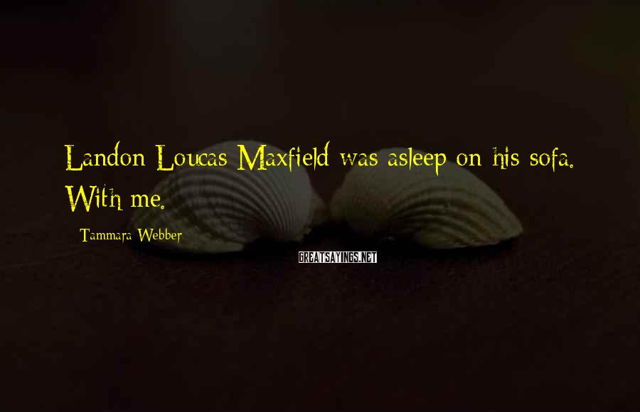 Tammara Webber Sayings: Landon Loucas Maxfield was asleep on his sofa. With me.