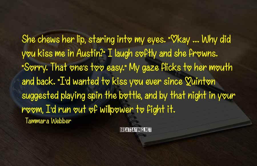 "Tammara Webber Sayings: She chews her lip, staring into my eyes. ""Okay ... Why did you kiss me"