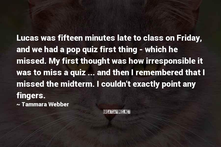 Tammara Webber Sayings: Lucas was fifteen minutes late to class on Friday, and we had a pop quiz