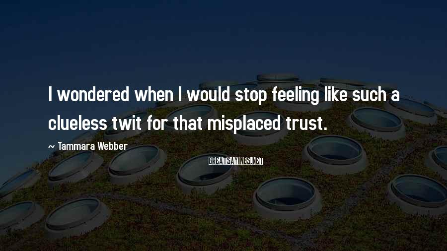 Tammara Webber Sayings: I wondered when I would stop feeling like such a clueless twit for that misplaced