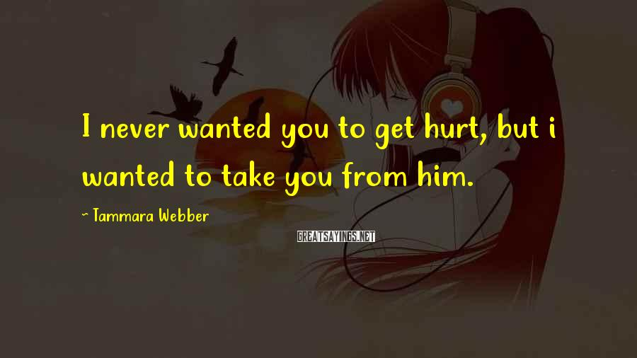 Tammara Webber Sayings: I never wanted you to get hurt, but i wanted to take you from him.
