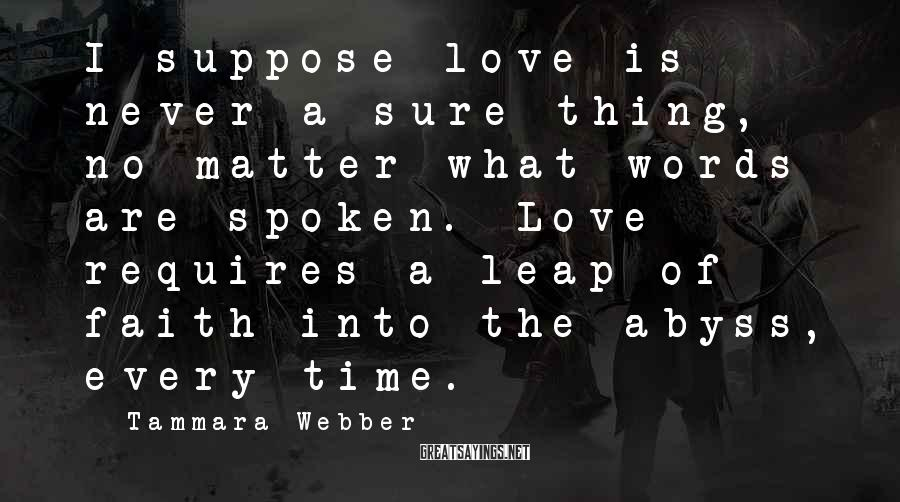 Tammara Webber Sayings: I suppose love is never a sure thing, no matter what words are spoken. Love