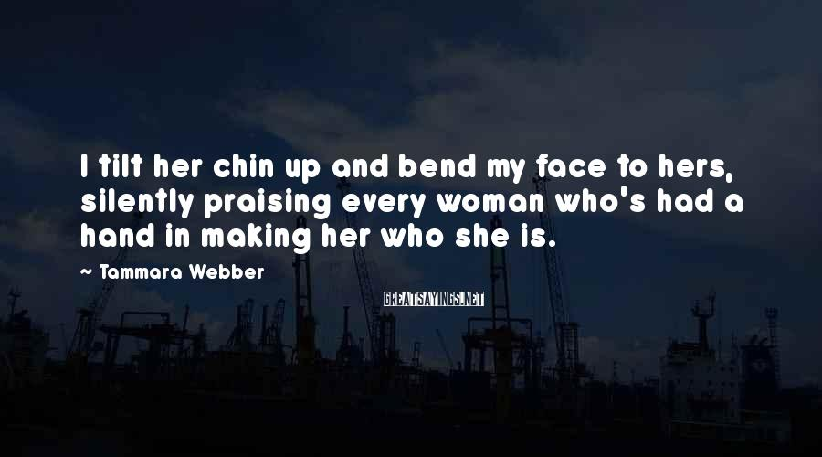 Tammara Webber Sayings: I tilt her chin up and bend my face to hers, silently praising every woman