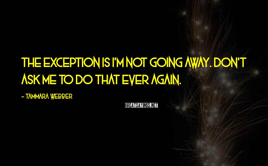 Tammara Webber Sayings: The exception is I'm not going away. Don't ask me to do that ever again.