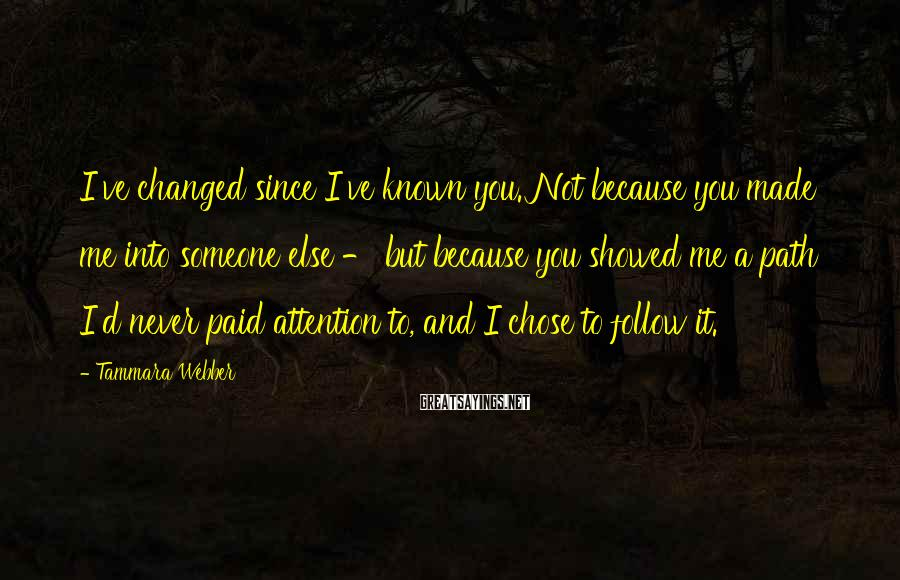 Tammara Webber Sayings: I've changed since I've known you. Not because you made me into someone else -