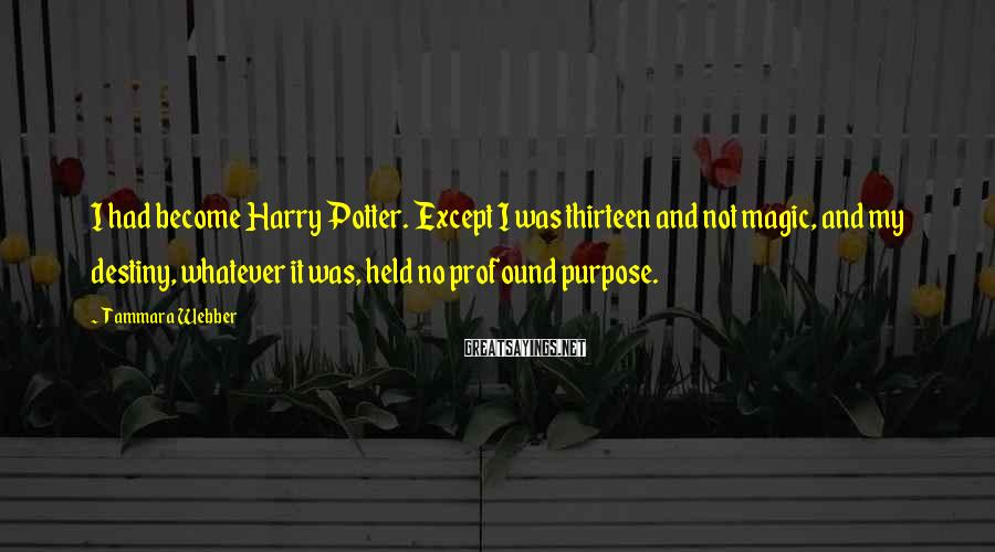 Tammara Webber Sayings: I had become Harry Potter. Except I was thirteen and not magic, and my destiny,