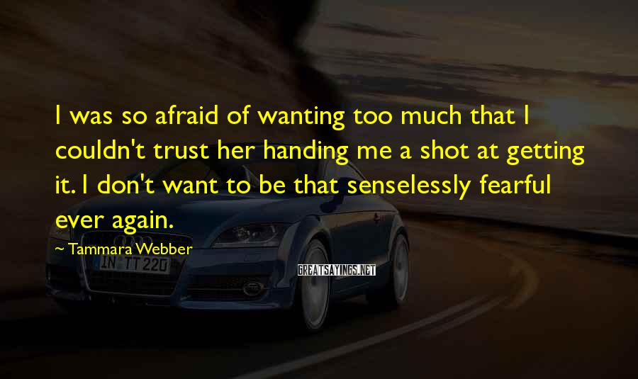 Tammara Webber Sayings: I was so afraid of wanting too much that I couldn't trust her handing me