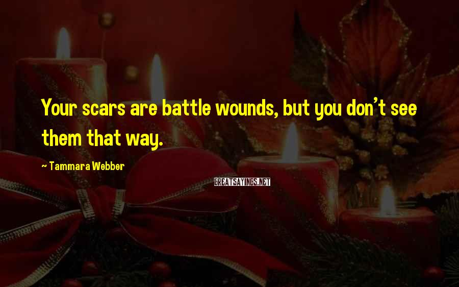 Tammara Webber Sayings: Your scars are battle wounds, but you don't see them that way.