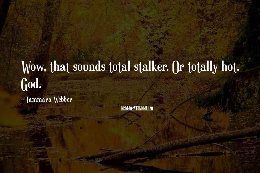 Tammara Webber Sayings: Wow, that sounds total stalker. Or totally hot. God.
