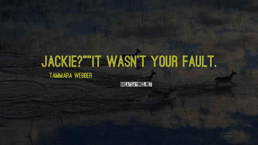 "Tammara Webber Sayings: Jackie?""""It wasn't your fault."