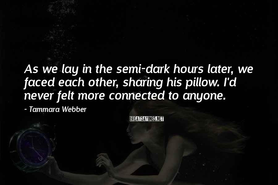 Tammara Webber Sayings: As we lay in the semi-dark hours later, we faced each other, sharing his pillow.