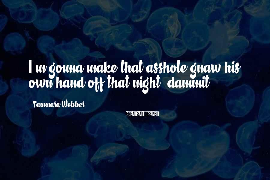 Tammara Webber Sayings: I'm gonna make that asshole gnaw his own hand off that night, dammit.
