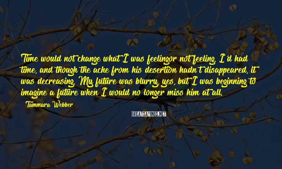 Tammara Webber Sayings: Time would not change what I was feelingor not feeling. I'd had time, and though