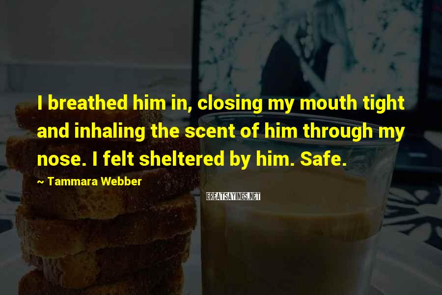 Tammara Webber Sayings: I breathed him in, closing my mouth tight and inhaling the scent of him through