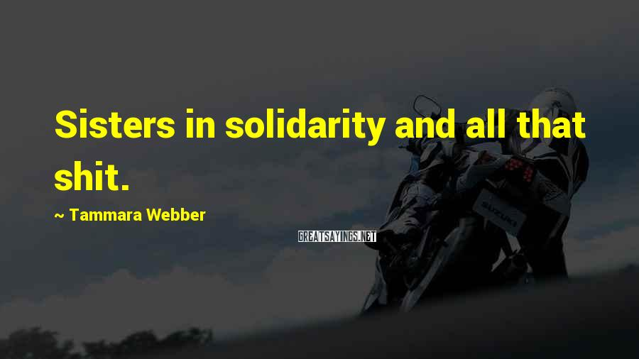 Tammara Webber Sayings: Sisters in solidarity and all that shit.