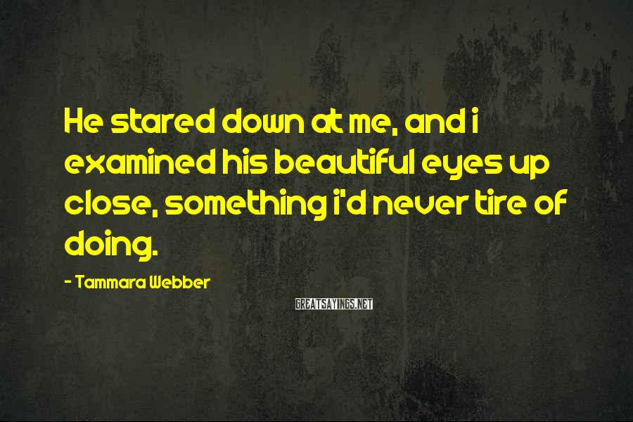Tammara Webber Sayings: He stared down at me, and i examined his beautiful eyes up close, something i'd