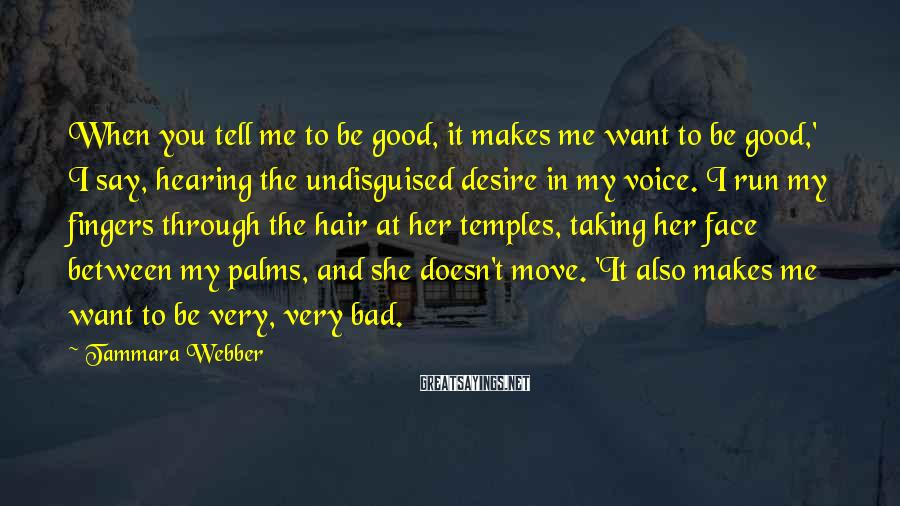 Tammara Webber Sayings: When you tell me to be good, it makes me want to be good,' I