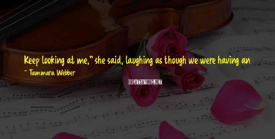 "Tammara Webber Sayings: Keep looking at me,"" she said, laughing as though we were having an amusing conversation."