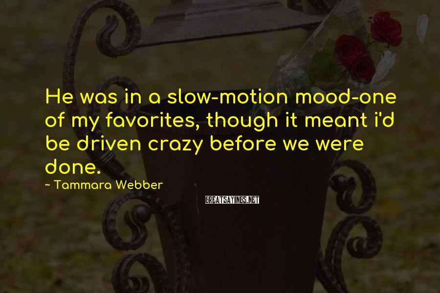 Tammara Webber Sayings: He was in a slow-motion mood-one of my favorites, though it meant i'd be driven