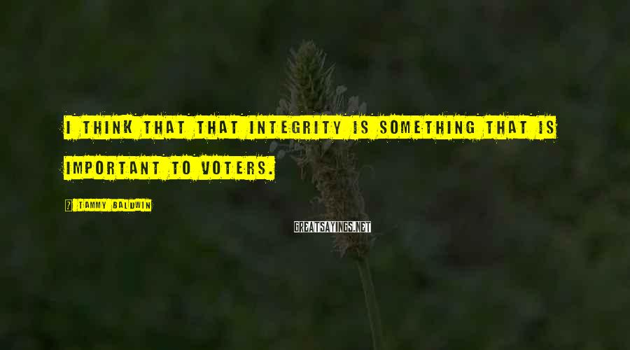 Tammy Baldwin Sayings: I think that that integrity is something that is important to voters.