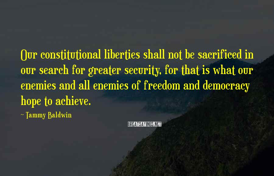 Tammy Baldwin Sayings: Our constitutional liberties shall not be sacrificed in our search for greater security, for that