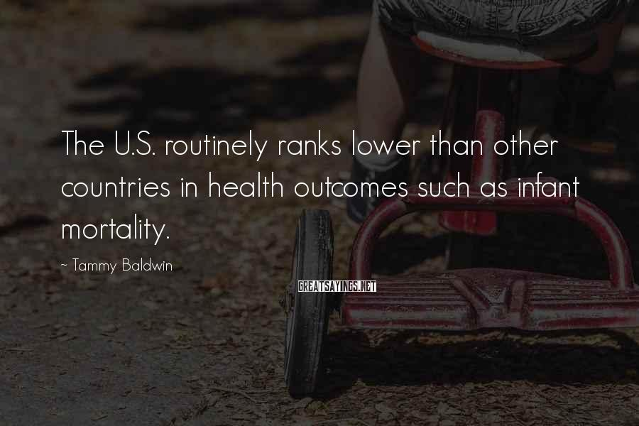 Tammy Baldwin Sayings: The U.S. routinely ranks lower than other countries in health outcomes such as infant mortality.