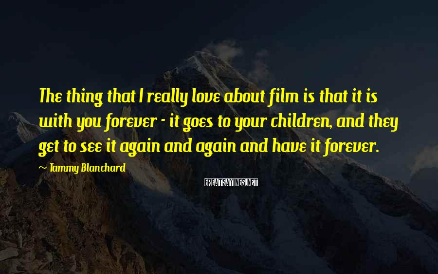 Tammy Blanchard Sayings: The thing that I really love about film is that it is with you forever