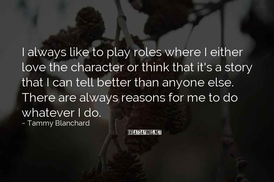 Tammy Blanchard Sayings: I always like to play roles where I either love the character or think that