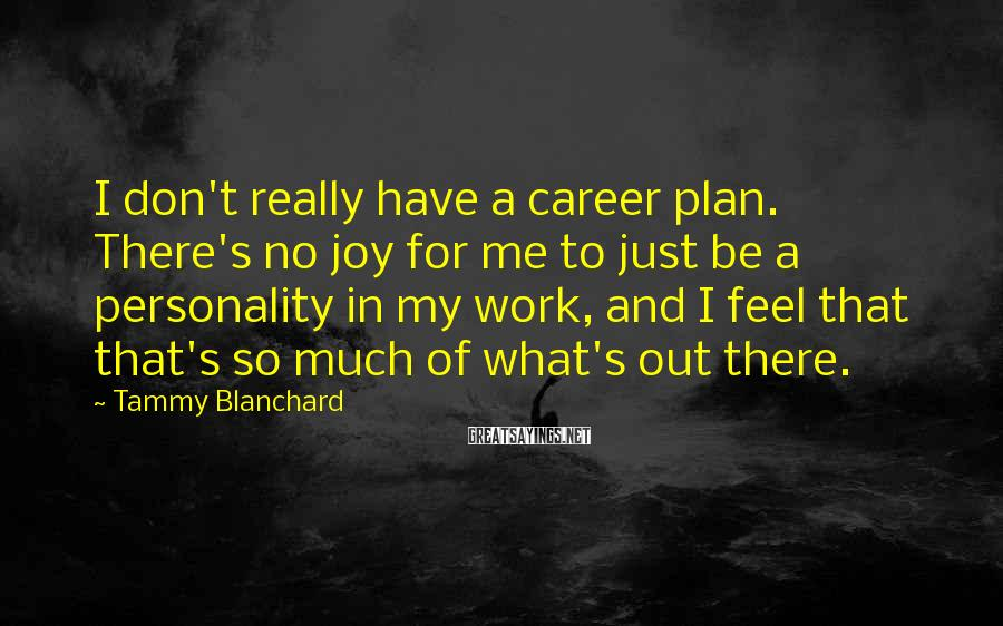 Tammy Blanchard Sayings: I don't really have a career plan. There's no joy for me to just be